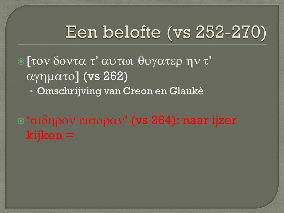 Een belofte (vs 252-270) [ton donta t' autwi qugater hn t' aghmato] (vs 262) Omschrijving van Creon en Glaukè.